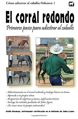 El corral redondo: Primeros pasos para adiestrar al caballo: Adiestramiento en el corral redondo y trabajo básico en tierra: Volume 1 (Cómo adiestrar al caballo) por Keith Hosman