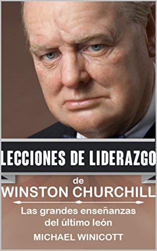 WINSTON CHURCHILL: LECCIONES DE LIDERAZGO: Las grandes enseñanzas del último león