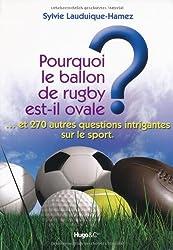 Pourquoi le ballon de rugby est-il ovale ? : Et 270 autres questions intrigantes sur le sport