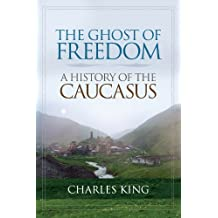 The Ghost of Freedom: A History of the Caucasus by Charles King (2009-11-11)