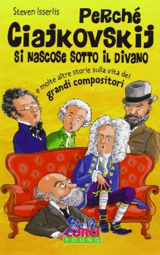 Perché ciajkowskij si nascose sotto il divano e molte altre storie sulla vita dei grandi compositori