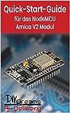 NodeMCU Amica V2 ESP8266 - Der offizielle Quick-Start-Guide: Arduino, Raspberry Pi und Mikrocontroller