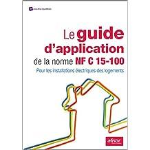 Le guide d'application de la norme NF C 15-100: Pour les installations électriques des logements