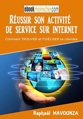 Réussir son activité de service sur internet: Qui d'autre souhaite réussir son activité de service sur internet en freelance, trouver et fidéliser ses premiers clients ? par Raphaël MAVOUNZA