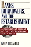 Banks, Borrowers, and the Establishment: A Revisionist Account of the International Debt Crisis by Karin Lissakers (1993-04-01)