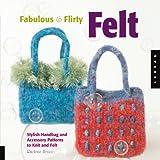 Fabulous and Flirty Felt: Stylish Handbag and Accessory Patterns to Knit and Felt