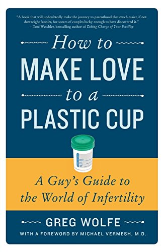 How to Make Love to a Plastic Cup: A Guy's Guide to the World of Infertility by Wolfe, Greg (2010) Paperback