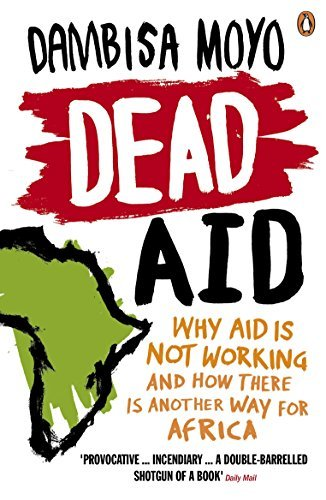 Dead Aid: Why Aid Makes Things Worse and How There Is Another Way for Africa by Dambisa Moyo (2010-10-01)