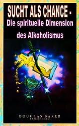 SUCHT ALS CHANCE - Die spirituelle Dimension des Alkoholismus