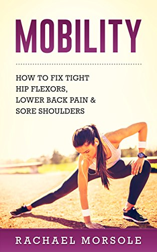 Mobility: How To Fix Tight Hip Flexors, Lower Back Pain & Sore Shoulders (English Edition)
