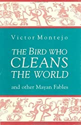 The Bird Who Cleans the World: And Other Mayan Fables by Victor Montejo (1991-09-06)