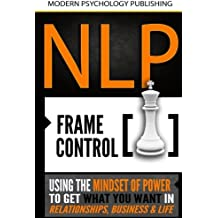 NLP: Frame Control: Using the Mindset of Power to Get What You Want in Relationships, Business & Life