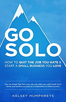 Go Solo: How to Quit the Job You Hate and Start a Small Business You Love!: You can break free from your day job, start your side hustle from home, and achieve success as a solopreneur! by [Humphreys, Kelsey]