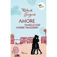 Amore - Famiglia und andere Tragödien: Roman