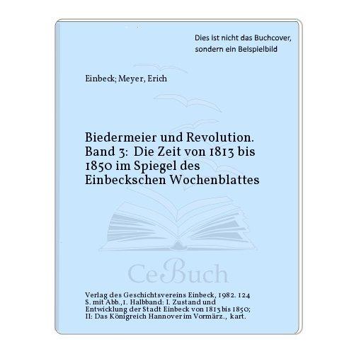 Biedermeier und Revolution. Band 3: Die Zeit von 1813 bis 1850 im Spiegel des Einbeckschen...