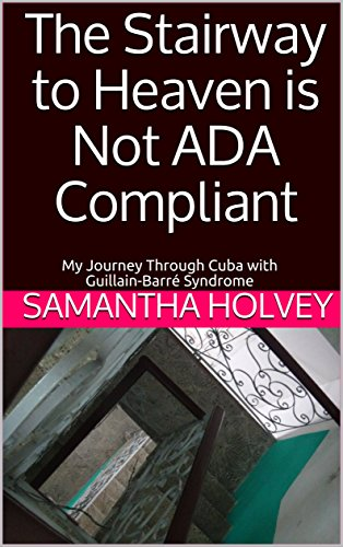 The Stairway to Heaven is Not ADA Compliant: My Journey Through Cuba with  Guillain-Barré Syndrome (English Edition)