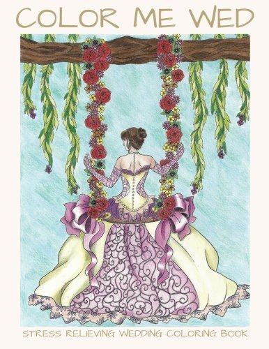 Color Me Wed: Stress Relieving Wedding Coloring Book: Adult Coloring Book, Wedding Coloring Book, Bride to Be, Bridal Shower Gifts by LightBurst Media (2016-05-11)