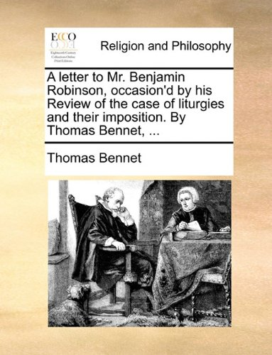A letter to Mr. Benjamin Robinson, occasion'd by his Review of the case of liturgies and their imposition. By Thomas Bennet, ...