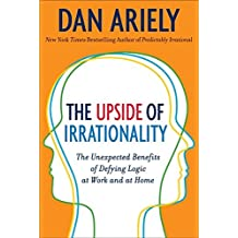 The Upside of Irrationality: The Unexpected Benefits of Defying Logic at Work and at Home by Dan Ariely (2010-06-01)