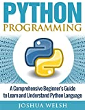 Python Programming: A Comprehensive Beginner's Guide to Learn and Understand Python Language (Python Programming, Python for Beginners, Python Programming ... Learn Python, Python Language Book 1)