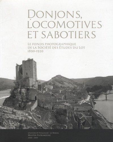 Donjons, locomotives et sabotiers : Le fonds photographique de la Société des Etudes du Lot (1890-1920) par Louis Peyrusse