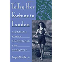 To Try Her Fortune in London : Australian Women, Colonialism, and Modernity