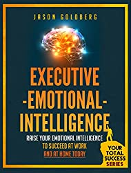 Executive Emotional Intelligence: Raise Your Emotional Intelligence To Succeed At Work and At Home Today (Your Total Success Series Book 14) (English Edition)