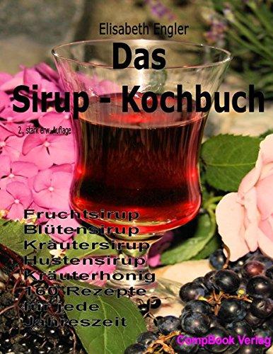 Das Sirup-Kochbuch Fruchtsirup, Blütensirup, Kräutersirup, Hustensirup und Kräuter-Honig. 160 Rezepte für jede Jahreszeit