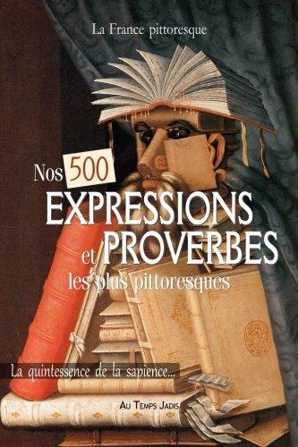 Nos 500 EXPRESSIONS et PROVERBES les plus pittoresques: La quintessence de la sapience