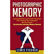 Photographic Memory: Learning Methods to Learn Faster, Remember More Unlocking Your Photographic Memory Potential (Accelerated Learning: Memory Rescue) (English Edition)