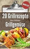 20 Grillrezepte Grillgemüse: Dieses Buch jetzt kostenlos lesen mit Kindle Unlimited!