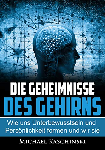 Die Geheimnisse des Gehirns: Wie Persönlichkeit und Unterbewusstsein uns formen und wir sie