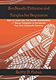 Zendoodle Patterns and Tangles for Beginners: Start to Create Your Zen Doodle Masterpieces + 7 Bonus Templates to Incorporate Your Own Zendoodle Patterns