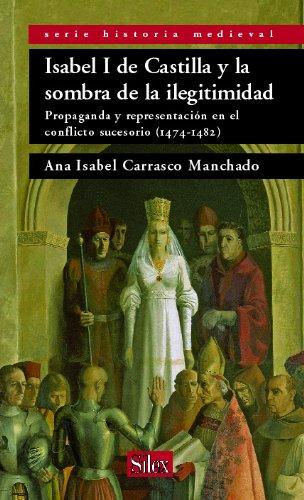 Isabel I de Castilla y la sombra de la ilegitimidad: Propaganda y representación en el conflicto sucesorio. 1474-1482 (Serie historia Medieval)