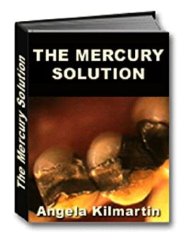 The Mercury Fillings Compilation: The Mercury Solution by [Kilmartin, Angela]