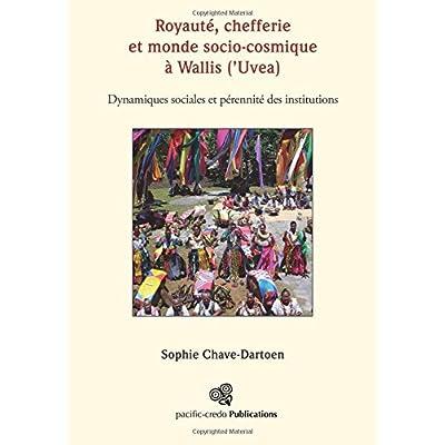 Royaute, chefferie et monde socio-cosmique a Wallis ('Uvea): Dynamiques sociales et perennite des institutions