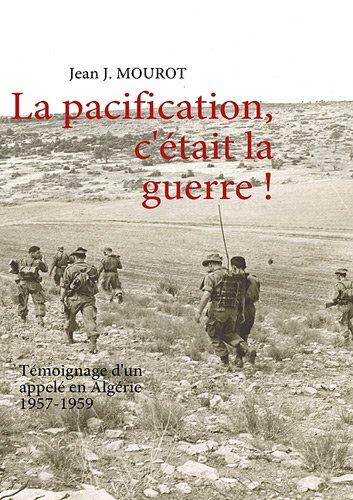 La pacification, c'était la guerre ! : Témoignage d'un appelé en Algérie 1957-1959 par Jean J Mourot