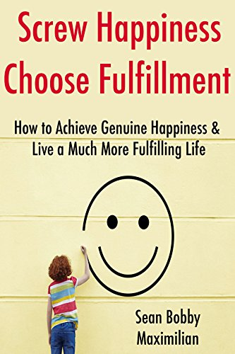 Screw Happiness, Choose Fulfillment: How to Achieve Genuine Happiness & Live a Much More Fulfilling Life (15 Minute Life Series Book 2)