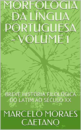 MORFOLOGIA DA LÍNGUA PORTUGUESA - VOLUME 1: BREVE HISTÓRIA FILOLÓGICA DO LATIM AO SÉCULO XX (Portuguese Edition)