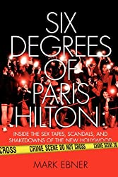 Six Degrees of Paris Hilton: Inside the Sex Tapes, Scandals, and Shakedowns of the New Hollywood (English Edition)