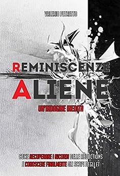 Reminiscenze Aliene: Come recuperare i ricordi delle Abductions e conoscere finalmente gli scopi degli ET di [Petretto, Valerio]
