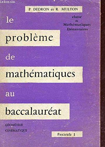 LE PROBLEME DE MATHEMATIQUES AU BACCALAUREAT / FASCICULE 1 - GEOMETRIE CINEMATIQUE / CLASSE DE MATHEMATIQUES ELEMENTAIRES. par DEDRON PIERRE / MULTON R.