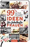 99 herrlich verrückte Ideen für fabelhafte Frauen