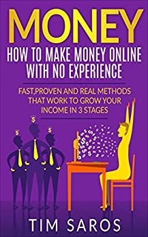 MONEY: How to make money online with no experience: Fast, proven and real methods that work to grow your income in 3 stages (How to make money online, ... Online, Work From Home, Earn More Money,) by [Saros, Tim]