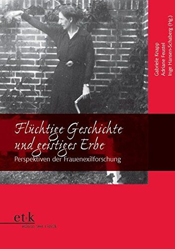 Flüchtige Geschichte und geistiges Erbe: Perspektiven der Frauenexilforschung (Frauen und Exil)