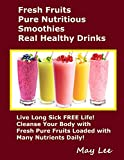 Fresh Fruits Pure Nutritious Smoothies Real Healthy Drinks: Live Long Sick FREE Life! Cleanse Your Body with Fresh Pure Fruits Loaded with Many Nutrients Daily!