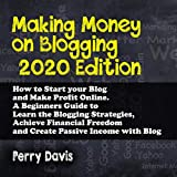 Making Money on Blogging 2020 Edition: How to Start Your Blog and Make Profit Online. A Beginners Guide to Learn the Blogging Strategies, Achieve Financial Freedom and Create Passive Income with Blog