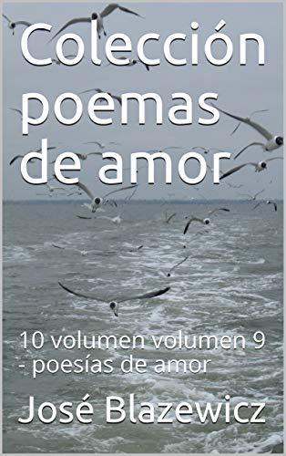 Colección poemas de amor: 10 volumen  volumen 9 - poesías de amor por José Blazewicz