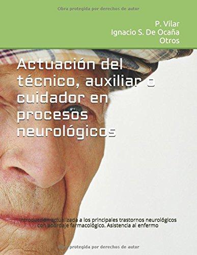 Descargar Libro ACTUACIÓN DEL TÉCNICO, AUXILIAR O CUIDADOR  EN PROCESOS NEUROLÓGICOS: Introducción actualizada a los principales trastornos neurológicos con abordaje ... al enfermo. (Manuales sanitarios prociensa) de P. Vilar