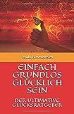 EINFACH GRUNDLOS GLÜCKLICH SEIN: DER ULTIMATIVE GLÜCKSRATGEBER - Paula Himmelreich